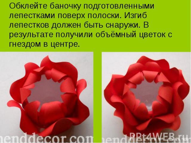 Обклейте баночку подготовленными лепестками поверх полоски. Изгиб лепестков должен быть снаружи. В результате получили объёмный цветок с гнездом в центре.