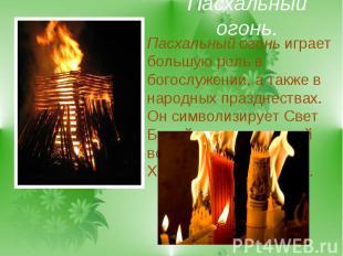 Пасхальный огонь.Пасхальный огонь играет большую роль в богослужении, а также в