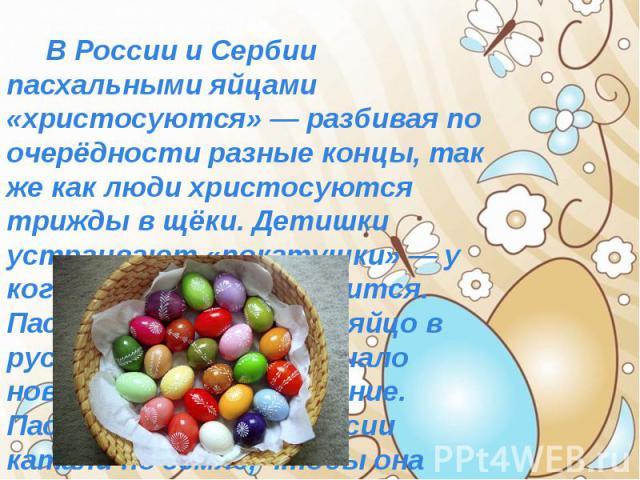 В России и Сербии пасхальными яйцами «христосуются» — разбивая по очерёдности разные концы, так же как люди христосуются трижды в щёки. Детишки устраивают «покатушки» — у кого яйцо дальше укатится. Пасхальное крашенное яйцо в русской культуре означа…