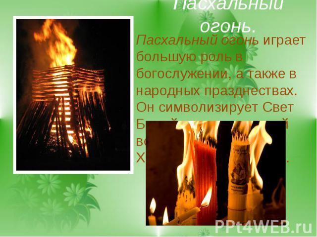 Пасхальный огонь.Пасхальный огонь играет большую роль в богослужении, а также в народных празднествах. Он символизирует Свет Божий, просвещающий все народы после Христова Воскресения.