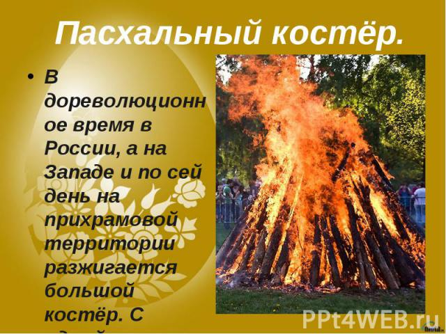 Пасхальный костёр.В дореволюционное время в России, а на Западе и по сей день на прихрамовой территории разжигается большой костёр. С одной стороны, смысл костра, как и пасхальной свечи — огонь есть Свет и Обновление