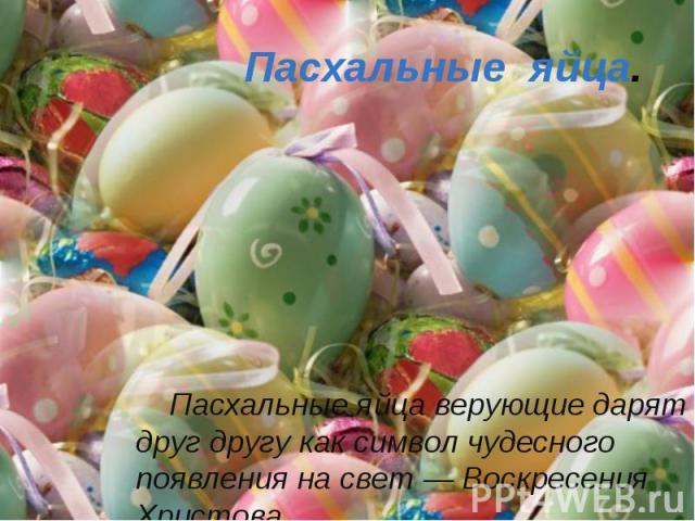 Пасхальные яйца. Пасхальные яйца верующие дарят друг другу как символ чудесного появления на свет — Воскресения Христова.