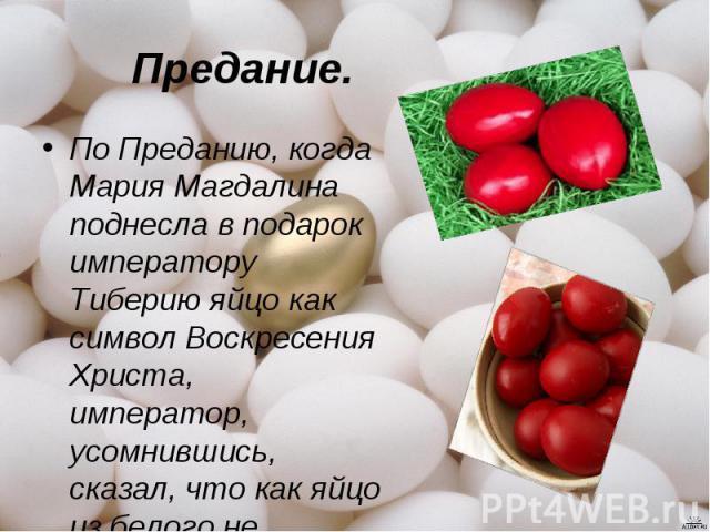 Предание.По Преданию, когда Мария Магдалина поднесла в подарок императору Тиберию яйцо как символ Воскресения Христа, император, усомнившись, сказал, что как яйцо из белого не становится красным, так и мёртвые не воскресают. Яйцо в тот же миг стало …