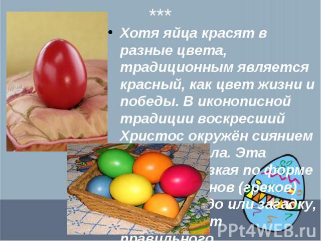 Хотя яйца красят в разные цвета, традиционным является красный, как цвет жизни и победы. В иконописной традиции воскресший Христос окружён сиянием в форме овала. Эта фигура, близкая по форме яйцу, у эллинов (греков) означала чудо или загадку, в отли…