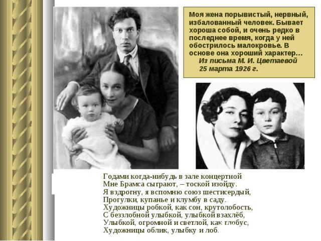 Моя жена порывистый, нервный, избалованный человек. Бывает хороша собой, и очень редко в последнее время, когда у ней обострилось малокровье. В основе она хороший характер… Из письма М. И. Цветаевой 25 марта 1926 г. Годами когда-нибудь в зале концер…