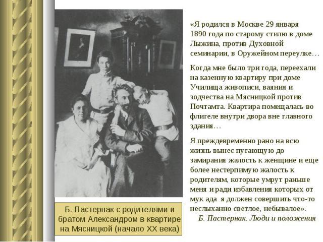 «Я родился в Москве 29 января 1890 года по старому стилю в доме Лыжина, против Духовной семинарии, в Оружейном переулке…Когда мне было три года, переехали на казенную квартиру при доме Училища живописи, ваяния и зодчества на Мясницкой против Почтамт…