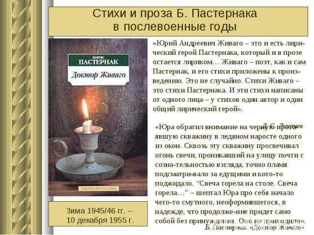 Стихи и проза Б. Пастернака в послевоенные годы «Юрий Андреевич Живаго – это и есть лири-ческий герой Пастернака, который и в прозе остается лириком… Живаго – поэт, как и сам Пастернак, и его стихи приложены к произ-ведению. Это не случайно. Стихи Ж…