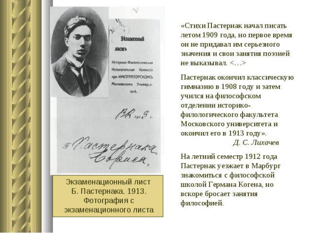 «Стихи Пастернак начал писать летом 1909 года, но первое время он не придавал им серьезного значения и свои занятия поэзией не выказывал. Пастернак окончил классическую гимназию в 1908 году и затем учился на философском отделении историко-филологиче…
