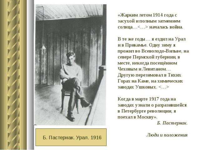 «Жарким летом 1914 года с засухой и полным затмением солнца… началась война. В те же годы… я ездил на Урали в Прикамье. Одну зиму я прожил во Всеволодо-Вильве, на севере Пермской губернии, в месте, некогда посещённом Чеховым и Левитаном… Другую пере…
