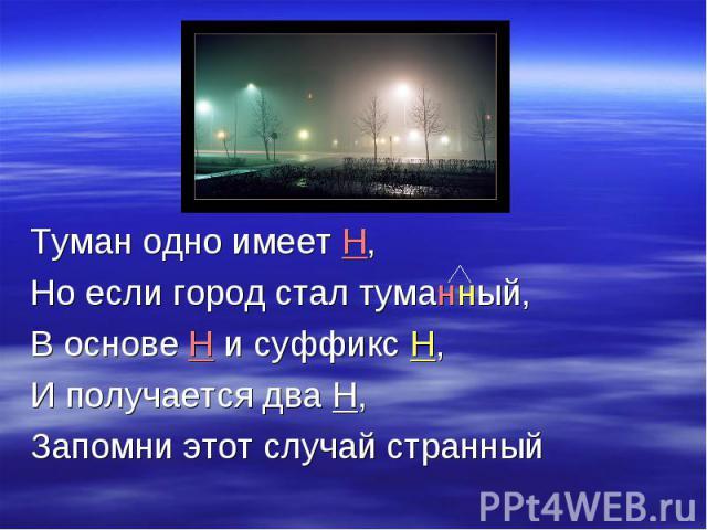 Туман одно имеет Н, Но если город стал туманный, В основе Н и суффикс Н, И получается два Н,Запомни этот случай странный