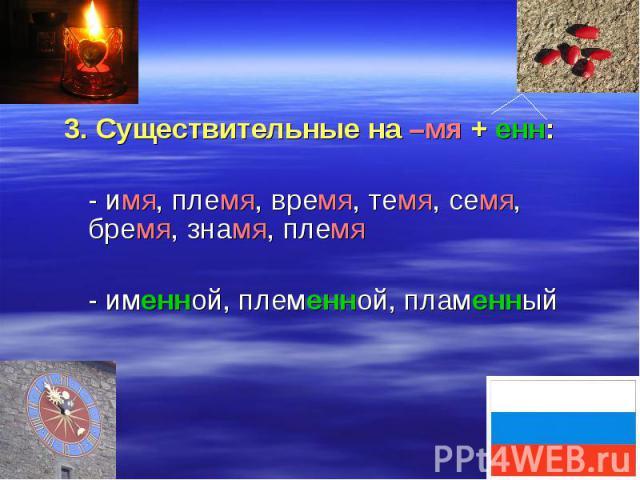 3. Существительные на –мя + енн: - имя, племя, время, темя, семя, бремя, знамя, племя - именной, племенной, пламенный