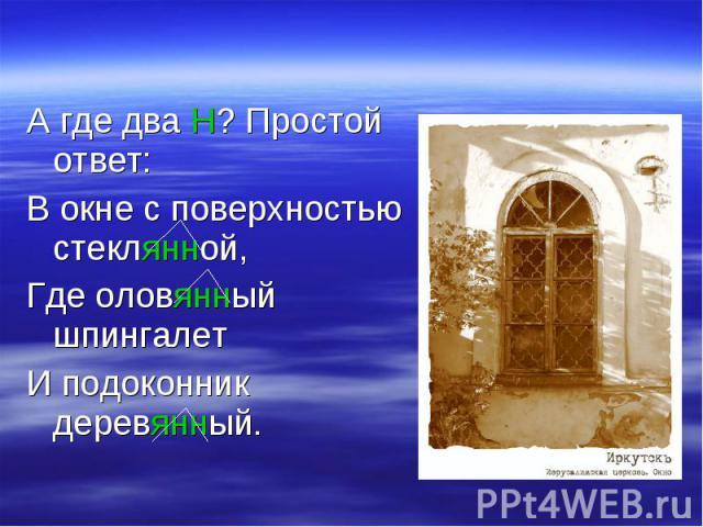 А где два Н? Простой ответ:В окне с поверхностью стеклянной,Где оловянный шпингалетИ подоконник деревянный.