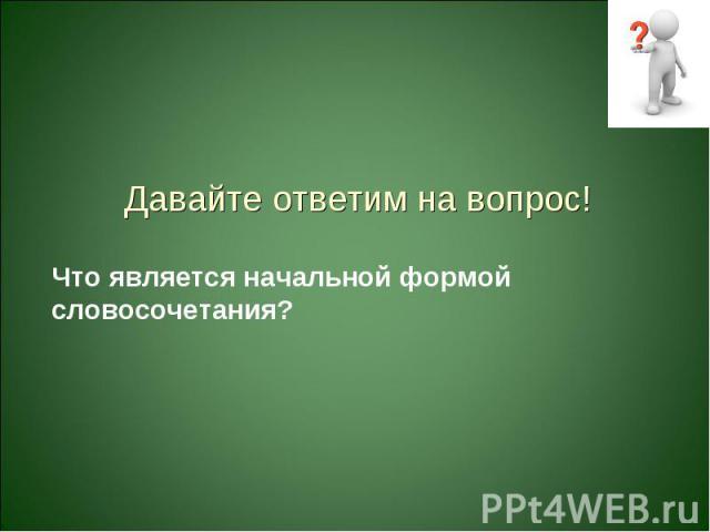 Давайте ответим на вопрос!Что является начальной формой словосочетания?