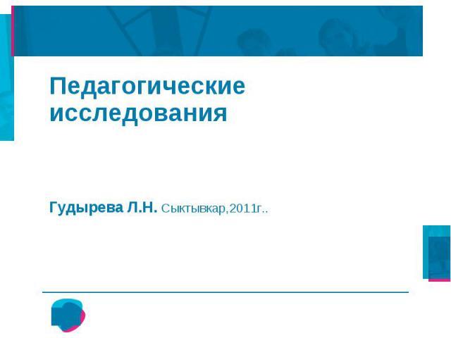 Педагогические исследования Гудырева Л.Н. Сыктывкар,2011г..