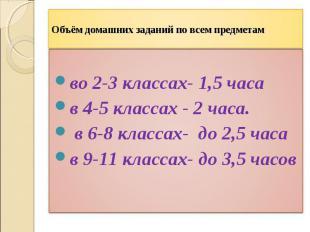 Объём домашних заданий по всем предметамво 2-3 классах- 1,5 часав 4-5 классах -