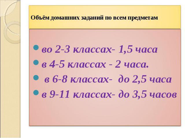 Объём домашних заданий по всем предметамво 2-3 классах- 1,5 часав 4-5 классах - 2 часа. в 6-8 классах- до 2,5 часав 9-11 классах- до 3,5 часов