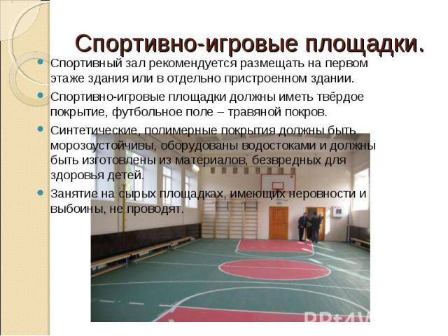 Спортивно-игровые площадки.Спортивный зал рекомендуется размещать на первом этаже здания или в отдельно пристроенном здании. Спортивно-игровые площадки должны иметь твёрдое покрытие, футбольное поле – травяной покров.Синтетические, полимерные покрыт…