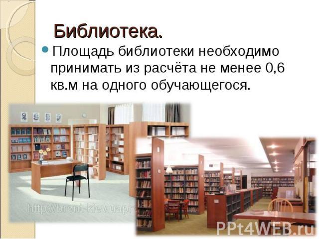 Библиотека.Площадь библиотеки необходимо принимать из расчёта не менее 0,6 кв.м на одного обучающегося.