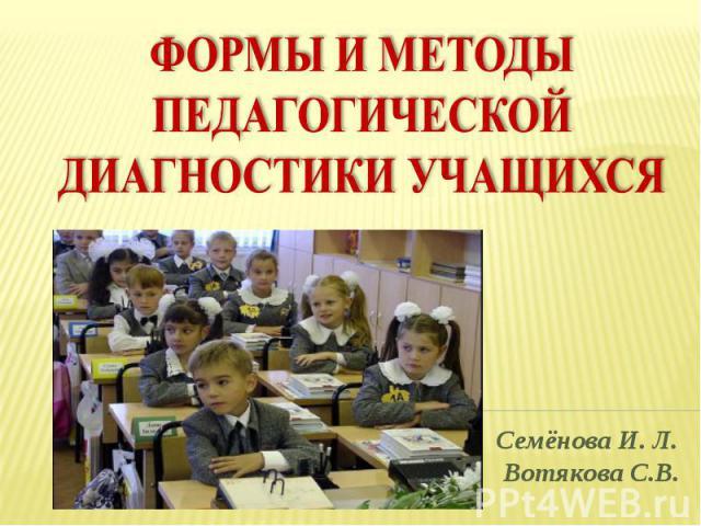 Формы и методы педагогической диагностики учащихся Семёнова И. Л. Вотякова С.В.