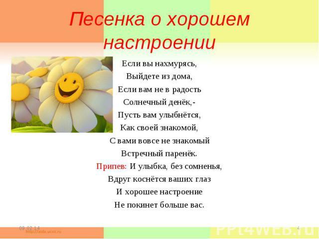 Песенка о хорошем настроенииЕсли вы нахмурясь,Выйдете из дома,Если вам не в радостьСолнечный денёк,-Пусть вам улыбнётся,Как своей знакомой,С вами вовсе не знакомыйВстречный паренёк.Припев: И улыбка, без сомненья,Вдруг коснётся ваших глазИ хорошее на…