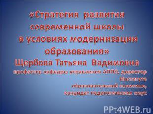 «Стратегия развития современной школы в условиях модернизации образования»Щербов