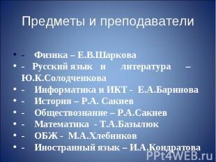 Предметы и преподаватели- Физика – Е.В.Шаркова- Русский язык и литература – Ю.К.