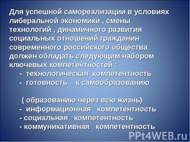 Для успешной самореализации в условиях либеральной экономики , смены технологий , динамичного развития социальных отношений гражданин современного российского общества должен обладать следующим набором ключевых компетентностей : - технологическая ко…