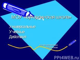 МОУ «Буторлинская школа» Универсальные Учебные Действия учитель математики А.В.М