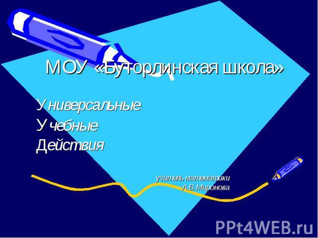 МОУ «Буторлинская школа» Универсальные Учебные Действия учитель математики А.В.Миронова