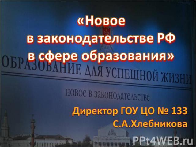 «Новое в законодательстве РФв сфере образования»Директор ГОУ ЦО № 133С.А.Хлебникова