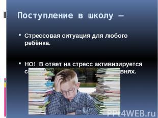 Поступление в школу –Стрессовая ситуация для любого ребёнка.НО! В ответ на стрес
