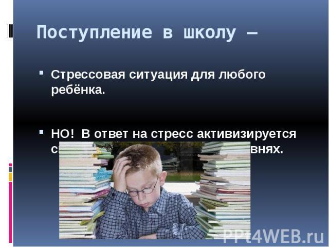 Поступление в школу –Стрессовая ситуация для любого ребёнка.НО! В ответ на стресс активизируется система адаптации на всех уровнях.