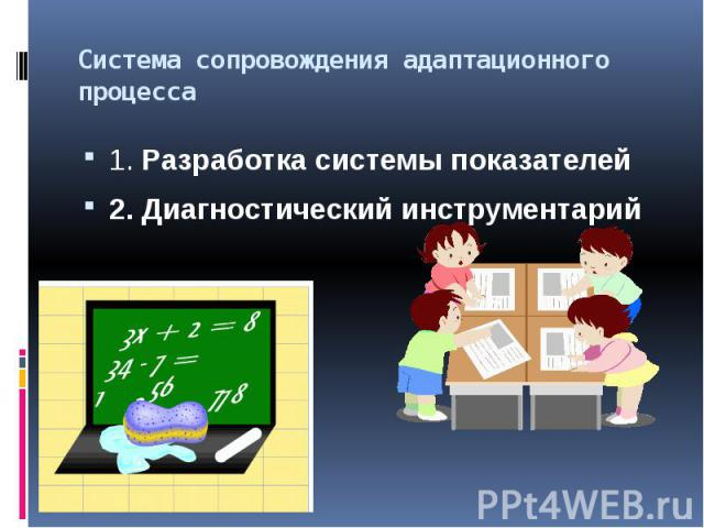 Система сопровождения адаптационного процесса1. Разработка системы показателей2. Диагностический инструментарий