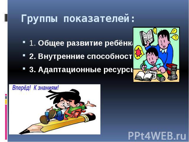 Группы показателей:1. Общее развитие ребёнка2. Внутренние способности3. Адаптационные ресурсы