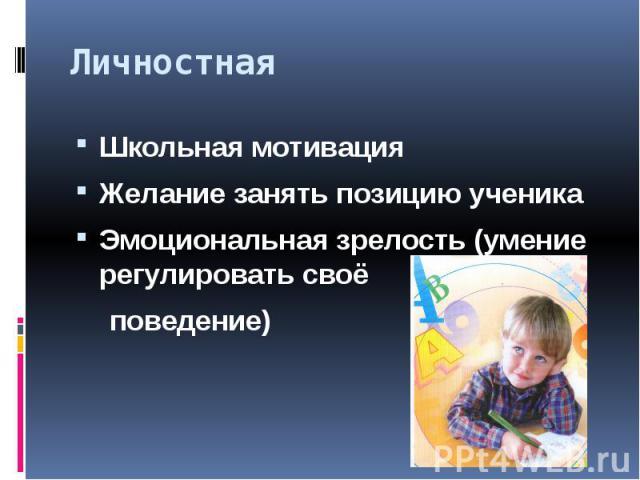 Личностная Школьная мотивацияЖелание занять позицию ученикаЭмоциональная зрелость (умение регулировать своё поведение)