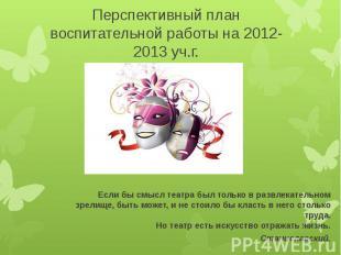 Перспективный план воспитательной работы на 2012-2013 уч.г.Если бы смысл театра