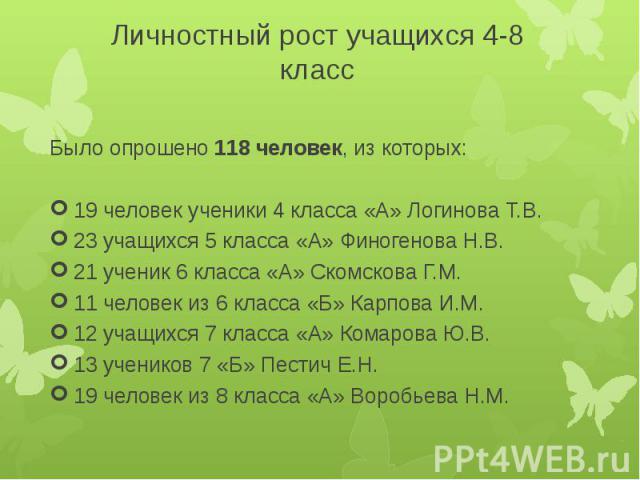 Личностный рост учащихся 4-8 классБыло опрошено 118 человек, из которых:19 человек ученики 4 класса «А» Логинова Т.В.23 учащихся 5 класса «А» Финогенова Н.В.21 ученик 6 класса «А» Скомскова Г.М.11 человек из 6 класса «Б» Карпова И.М.12 учащихся 7 кл…