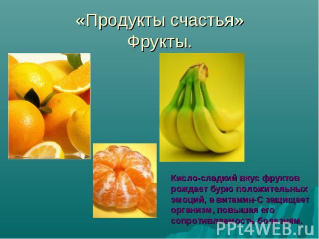 «Продукты счастья»Фрукты.Кисло-сладкий вкус фруктоврождает бурю положительных эмоций, а витамин-С защищает организм, повышая его сопротивляемость болезням.