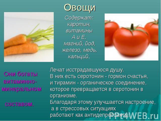ОвощиСодержат: каротин, витамины А и Е, магний, йод, железо, медь, кальций. Они богаты витаминно-минеральном составом. Лечат исстрадавшуюся душу. В них есть серотонин - гормон счастья, и тирамин - органическое соединение, которое превращается в серо…