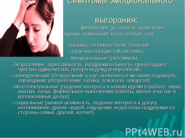 Симптомы эмоционального выгорания: - физические (усталость, утомление, истощение, изменение веса, плохой сон, одышка, головные боли, болезни сердечно-сосудистой системы; - эмоциональные (пессимизм, - безразличие, агрессивность, раздражительность, пр…