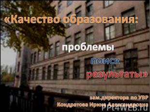 «Качество образования: проблемы поиск результаты»зам.директора по УВР Кондратова
