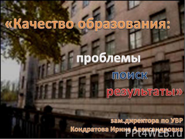 «Качество образования: проблемы поиск результаты»зам.директора по УВР Кондратова Ирина Александровна