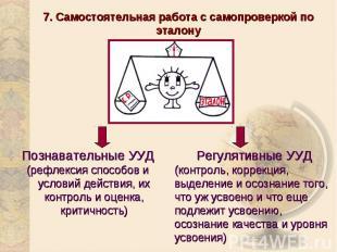 7. Самостоятельная работа с самопроверкой по эталонуПознавательные УУД(рефлексия