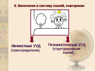 8. Включение в систему знаний, повторениеПознавательные УУД(структурирование зна