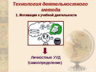 Технология деятельностного метода1. Мотивация к учебной деятельностиЛичностные У