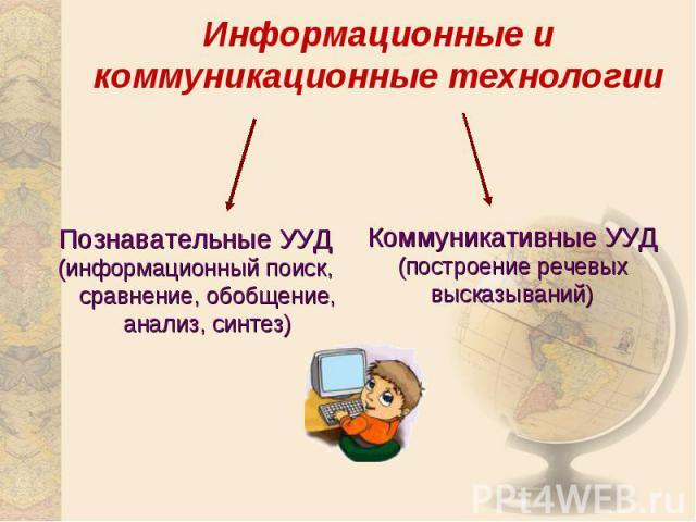 Информационные и коммуникационные технологииПознавательные УУД(информационный поиск, сравнение, обобщение, анализ, синтез)Коммуникативные УУД(построение речевых высказываний)