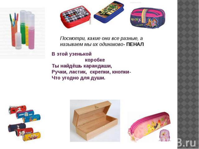 Посмотри, какие они все разные, а называем мы их одинаково- ПЕНАЛВ этой узенькой коробке Ты найдёшь карандаши,Ручки, ластик, скрепки, кнопки-Что угодно для души.