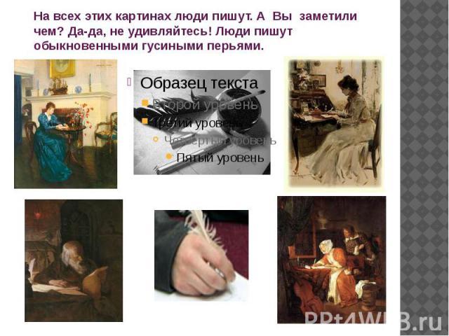 На всех этих картинах люди пишут. А Вы заметили чем? Да-да, не удивляйтесь! Люди пишут обыкновенными гусиными перьями.