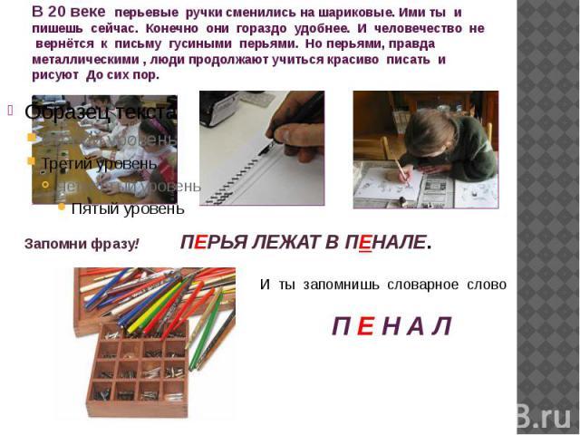 В 20 веке перьевые ручки сменились на шариковые. Ими ты и пишешь сейчас. Конечно они гораздо удобнее. И человечество не вернётся к письму гусиными перьями. Но перьями, правда металлическими , люди продолжают учиться красиво писать и рисуют До сих пор.