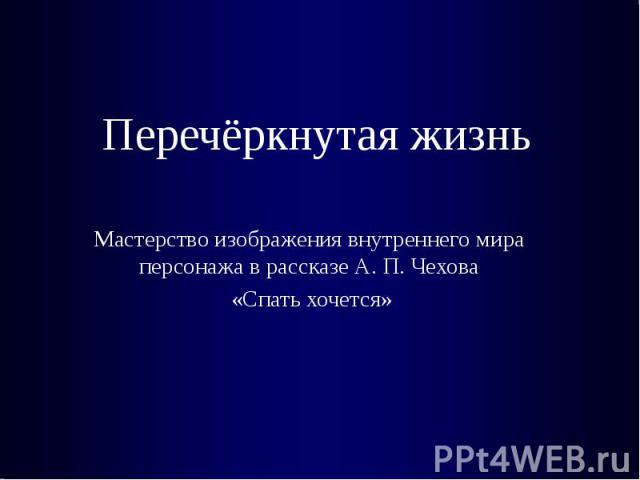 Перечёркнутая жизнь Мастерство изображения внутреннего мира персонажа в рассказе А. П. Чехова «Спать хочется»